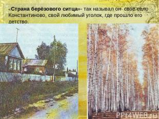 «Страна берёзового ситца»- так называл он своё село Константиново, свой любимый