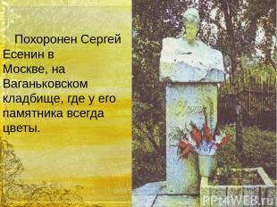 Похоронен Сергей Есенин в Москве, на Ваганьковском кладбище, где у его памятника