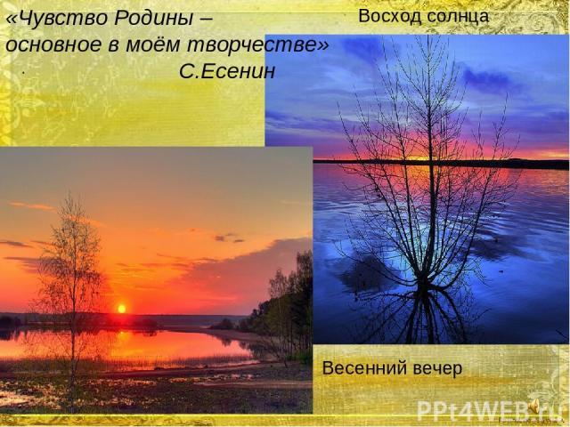 Восход солнца . Весенний вечер «Чувство Родины – основное в моём творчестве» С.Есенин