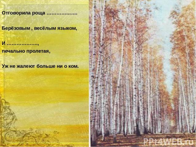 Отговорила роща ………………. Берёзовым , весёлым языком, И ………………., печально пролетая, Уж не жалеют больше ни о ком.