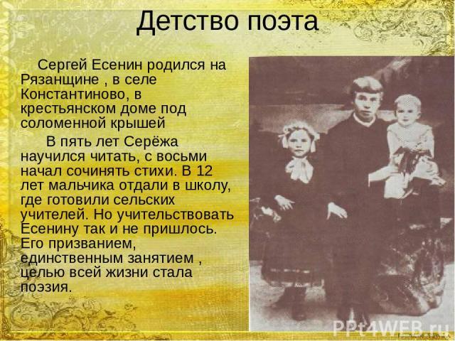 Детство поэта Сергей Есенин родился на Рязанщине , в селе Константиново, в крестьянском доме под соломенной крышей В пять лет Серёжа научился читать, с восьми начал сочинять стихи. В 12 лет мальчика отдали в школу, где готовили сельских учителей. Но…
