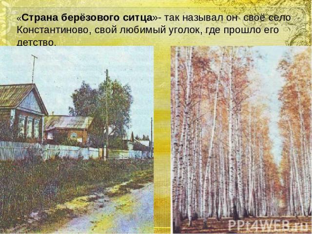 «Страна берёзового ситца»- так называл он своё село Константиново, свой любимый уголок, где прошло его детство.