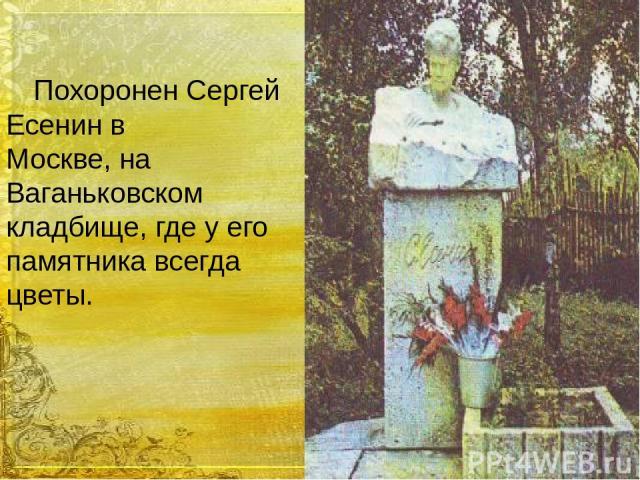 Похоронен Сергей Есенин в Москве, на Ваганьковском кладбище, где у его памятника всегда цветы.