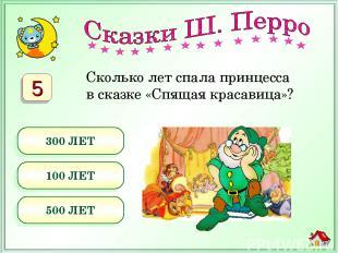 Сколько лет спала принцесса в сказке «Спящая красавица»? 300 ЛЕТ 100 ЛЕТ 500 ЛЕТ