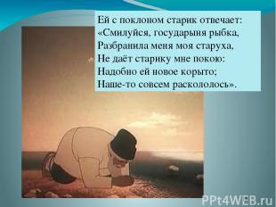 Ей с поклоном старик отвечает: «Смилуйся, государыня рыбка, Разбранила меня моя