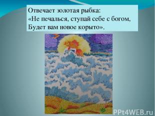 Отвечает золотая рыбка: «Не печалься, ступай себе с богом, Будет вам новое корыт