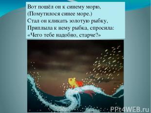 Вот пошёл он к синему морю, (Помутилося синее море.) Стал он кликать золотую рыб