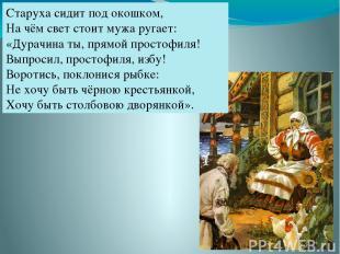 Старуха сидит под окошком, На чём свет стоит мужа ругает: «Дурачина ты, прямой п