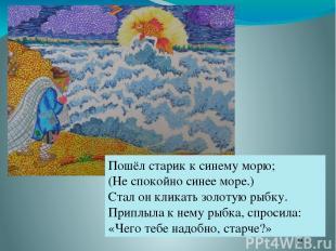 Пошёл старик к синему морю; (Не спокойно синее море.) Стал он кликать золотую ры