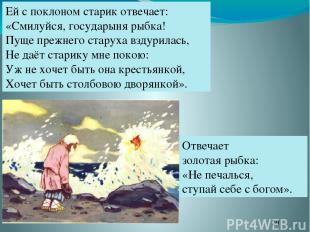Ей с поклоном старик отвечает: «Смилуйся, государыня рыбка! Пуще прежнего старух