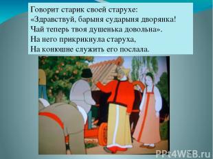 Говорит старик своей старухе: «Здравствуй, барыня сударыня дворянка! Чай теперь