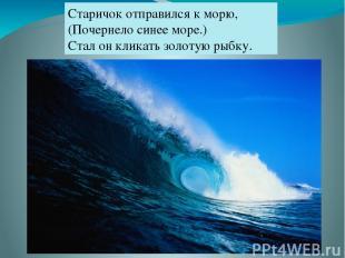 Старичок отправился к морю, (Почернело синее море.) Стал он кликать золотую рыбк