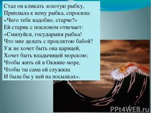 Стал он кликать золотую рыбку, Приплыла к нему рыбка, спросила: «Чего тебе надоб