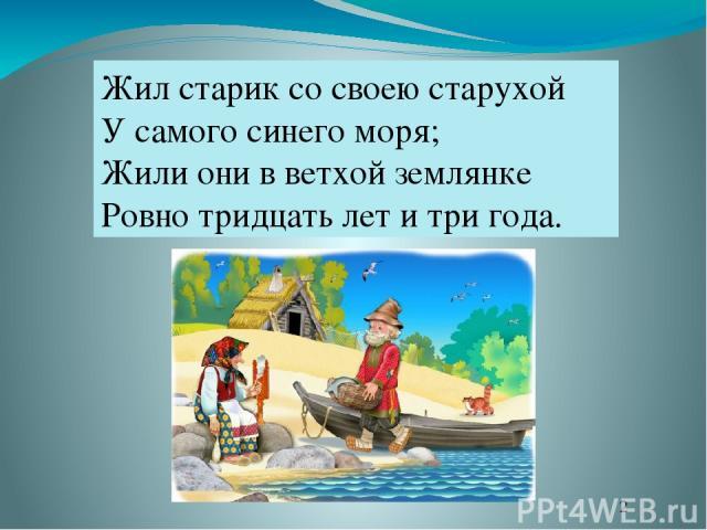 Жил старик со своею старухой У самого синего моря; Жили они в ветхой землянке Ровно тридцать лет и три года.