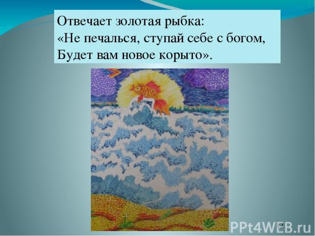 Отвечает золотая рыбка: «Не печалься, ступай себе с богом, Будет вам новое корыто».