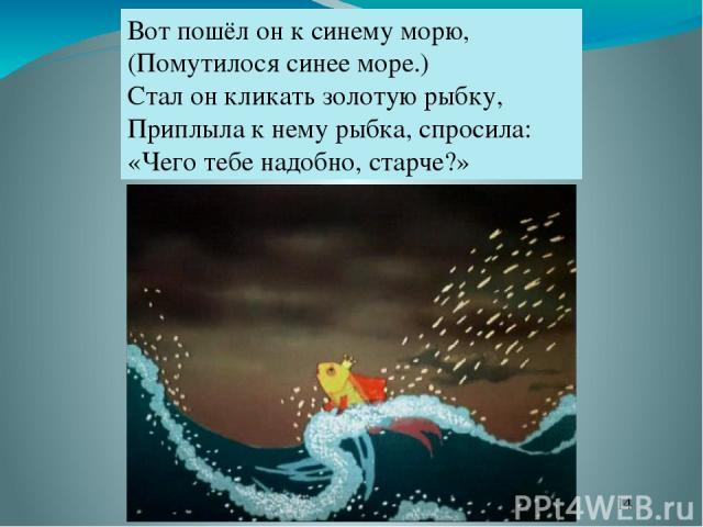 Вот пошёл он к синему морю, (Помутилося синее море.) Стал он кликать золотую рыбку, Приплыла к нему рыбка, спросила: «Чего тебе надобно, старче?»