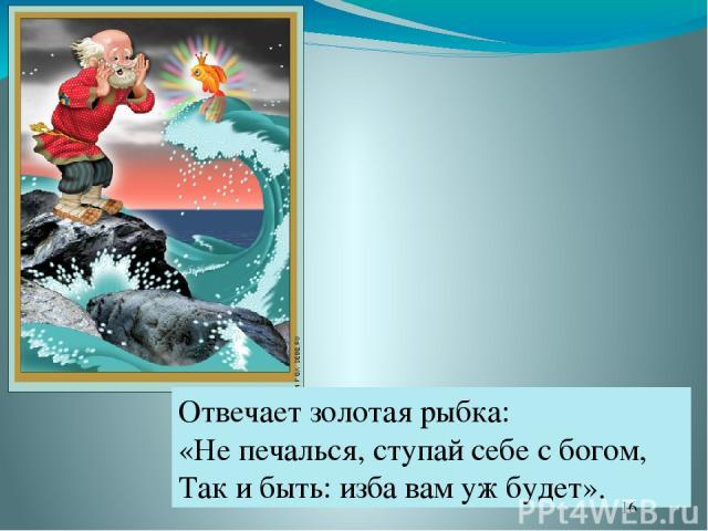 Отвечает золотая рыбка: «Не печалься, ступай себе с богом, Так и быть: изба вам уж будет».