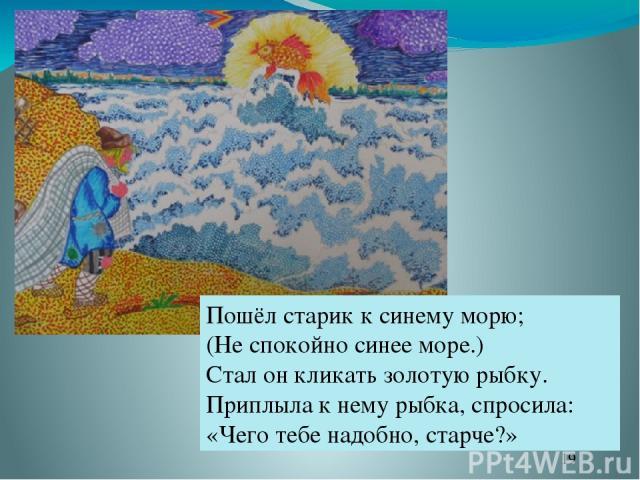 Пошёл старик к синему морю; (Не спокойно синее море.) Стал он кликать золотую рыбку. Приплыла к нему рыбка, спросила: «Чего тебе надобно, старче?»