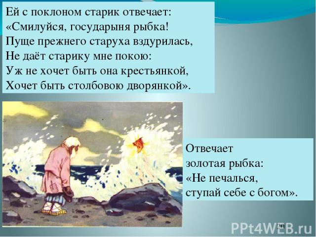 Ей с поклоном старик отвечает: «Смилуйся, государыня рыбка! Пуще прежнего старуха вздурилась, Не даёт старику мне покою: Уж не хочет быть она крестьянкой, Хочет быть столбовою дворянкой». Отвечает золотая рыбка: «Не печалься, ступай себе с богом».