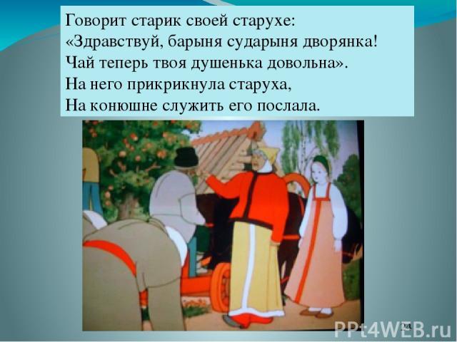 Говорит старик своей старухе: «Здравствуй, барыня сударыня дворянка! Чай теперь твоя душенька довольна». На него прикрикнула старуха, На конюшне служить его послала.