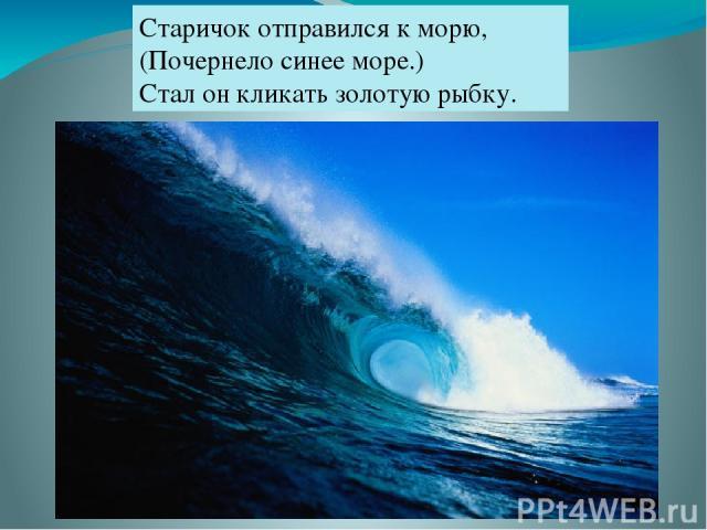 Старичок отправился к морю, (Почернело синее море.) Стал он кликать золотую рыбку.