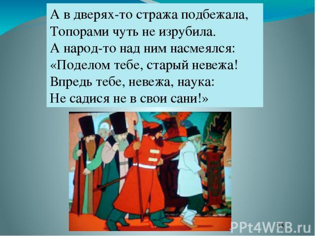 А в дверях-то стража подбежала, Топорами чуть не изрубила. А народ-то над ним насмеялся: «Поделом тебе, старый невежа! Впредь тебе, невежа, наука: Не садися не в свои сани!»