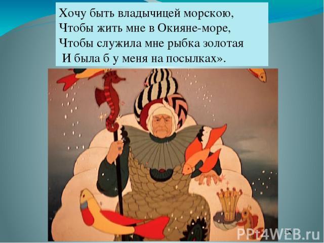 Хочу быть владычицей морскою, Чтобы жить мне в Окияне-море, Чтобы служила мне рыбка золотая И была б у меня на посылках».