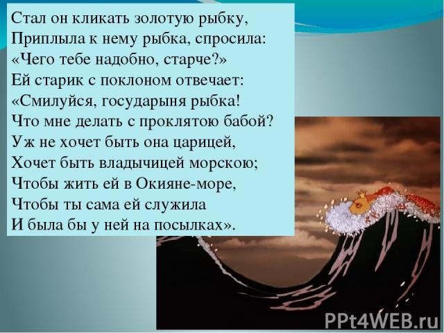 Стал он кликать золотую рыбку, Приплыла к нему рыбка, спросила: «Чего тебе надобно, старче?» Ей старик с поклоном отвечает: «Смилуйся, государыня рыбка! Что мне делать с проклятою бабой? Уж не хочет быть она царицей, Хочет быть владычицей морскою; Ч…