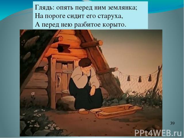Глядь: опять перед ним землянка; На пороге сидит его старуха, А перед нею разбитое корыто.