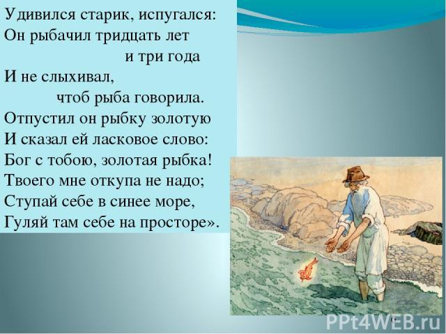 Удивился старик, испугался: Он рыбачил тридцать лет и три года И не слыхивал, чтоб рыба говорила. Отпустил он рыбку золотую И сказал ей ласковое слово: Бог с тобою, золотая рыбка! Твоего мне откупа не надо; Ступай себе в синее море, Гуляй там себе н…