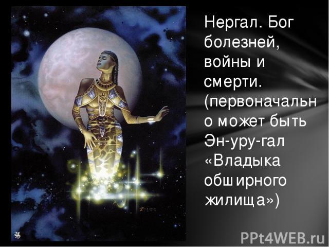 Нергал. Бог болезней, войны и смерти. (первоначально может быть Эн-уру-гал «Владыка обширного жилища»)