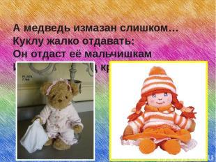 А медведь измазан слишком… Куклу жалко отдавать: Он отдаст её мальчишкам Или бро