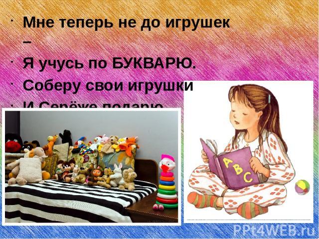 Мне теперь не до игрушек – Я учусь по БУКВАРЮ. Соберу свои игрушки И Серёже подарю.