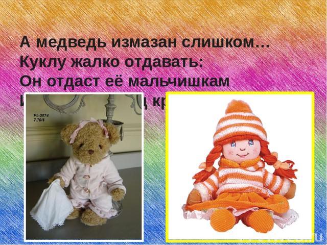 А медведь измазан слишком… Куклу жалко отдавать: Он отдаст её мальчишкам Или бросит под кровать.