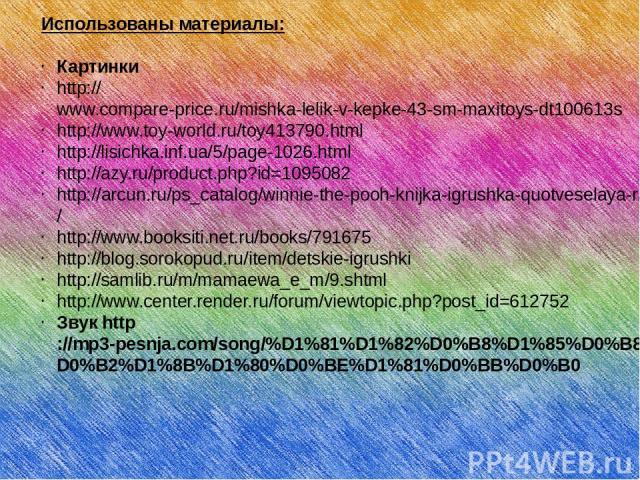 Использованы материалы: Картинки http://www.compare-price.ru/mishka-lelik-v-kepke-43-sm-maxitoys-dt100613s http://www.toy-world.ru/toy413790.html http://lisichka.inf.ua/5/page-1026.html http://azy.ru/product.php?id=1095082 http://arcun.ru/ps_catalog…
