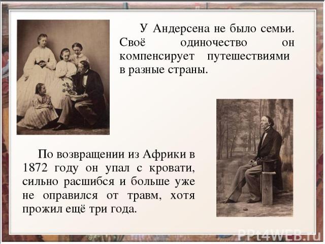 У Андерсена не было семьи. Своё одиночество он компенсирует путешествиями в разные страны. По возвращении из Африки в 1872 году он упал с кровати, сильно расшибся и больше уже не оправился от травм, хотя прожил ещё три года.