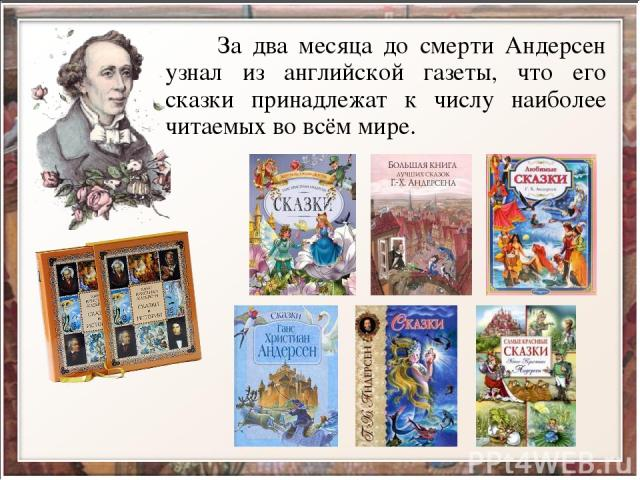 За два месяца до смерти Андерсен узнал из английской газеты, что его сказки принадлежат к числу наиболее читаемых во всём мире.