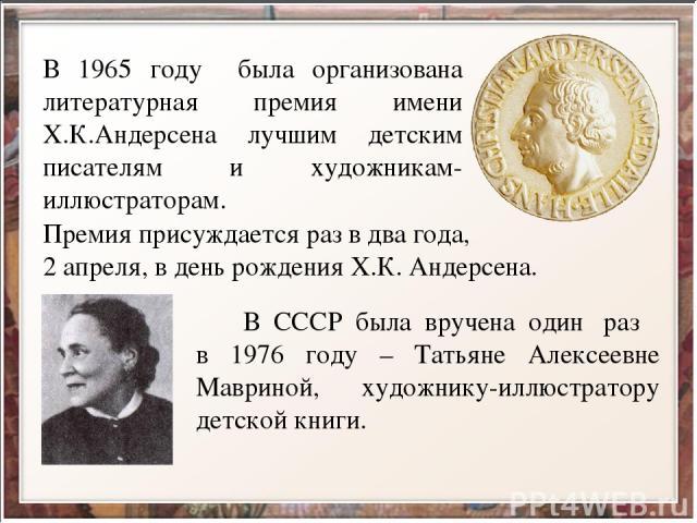 В 1965 году была организована литературная премия имени Х.К.Андерсена лучшим детским писателям и художникам-иллюстраторам. Премия присуждается раз в два года, 2 апреля, в день рождения Х.К. Андерсена. В СССР была вручена один раз в 1976 году – Татья…