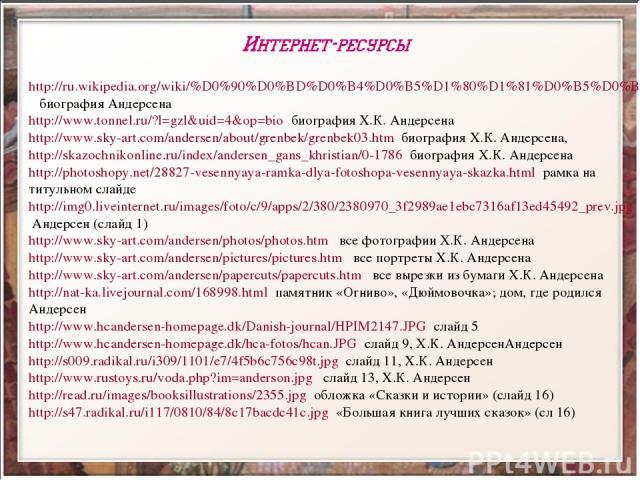 http://ru.wikipedia.org/wiki/%D0%90%D0%BD%D0%B4%D0%B5%D1%80%D1%81%D0%B5%D0%BD биография Андерсена http://www.tonnel.ru/?l=gzl&uid=4&op=bio биография Х.К. Андерсена http://www.sky-art.com/andersen/about/grenbek/grenbek03.htm биография Х.К. Андерсена,…