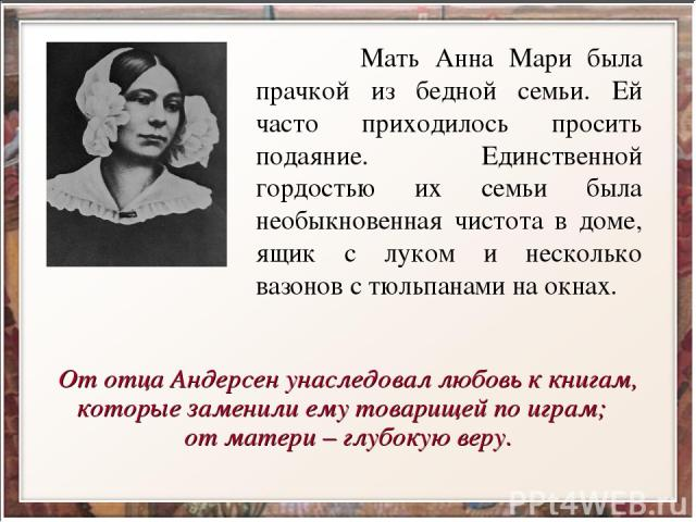 Мать Анна Мари была прачкой из бедной семьи. Ей часто приходилось просить подаяние. Единственной гордостью их семьи была необыкновенная чистота в доме, ящик с луком и несколько вазонов с тюльпанами на окнах. От отца Андерсен унаследовал любовь к кни…