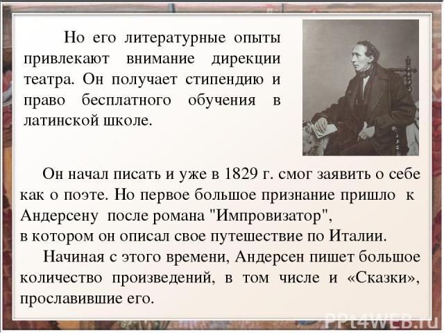Но его литературные опыты привлекают внимание дирекции театра. Он получает стипендию и право бесплатного обучения в латинской школе. Он начал писать и уже в 1829 г. смог заявить о себе как о поэте. Но первое большое признание пришло к Андерсену посл…