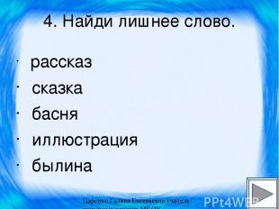 4. Найди лишнее слово. рассказ сказка басня иллюстрация былина Царенко Галина Ев