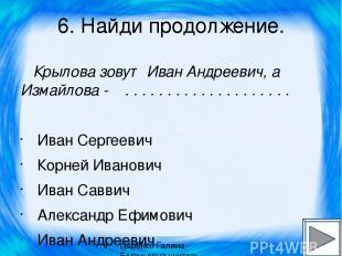 6. Найди продолжение. Крылова зовут Иван Андреевич, а Измайлова - . . . . . . .
