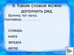9. Каким словом можно дополнить ряд. Былина, потешка, пословица, . . . . . . . .