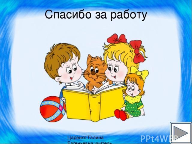 Спасибо за работу Царенко Галина Евгеньевна учитель начальных классов МКОУ
