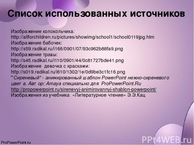 Список использованных источников Изображение колокольчика: http://allforchildren.ru/pictures/showimg/school1/school0119jpg.htm Изображение бабочек: http://s59.radikal.ru/i166/0901/07/93c962b88fa9.png Изображение травы: http://s45.radikal.ru/i110/090…