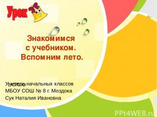 Учитель начальных классов МБОУ СОШ № 8 г. Моздока Сук Наталия Ивановна Знакомимс
