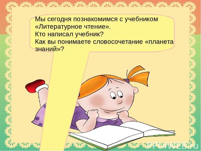 Мы сегодня познакомимся с учебником «Литературное чтение». Кто написал учебник? Как вы понимаете словосочетание «планета знаний»?