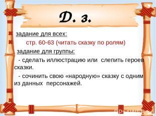 Д. з. задание для всех: стр. 60-63 (читать сказку по ролям) задание для группы: