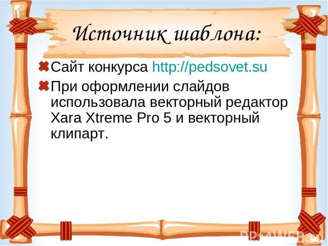 Источник шаблона: Сайт конкурса http://pedsovet.su При оформлении слайдов использовала векторный редактор Xara Xtreme Pro 5 и векторный клипарт.
